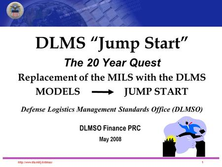 "DLMS Migration DLMS ""Jump Start"" The 20 Year Quest Replacement of the MILS with the DLMS MODELS JUMP START Defense Logistics."