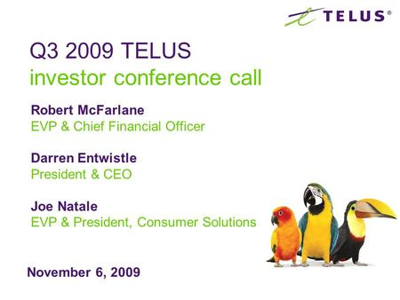 November 6, 2009 Q3 2009 TELUS investor conference call Robert McFarlane EVP & Chief Financial Officer Darren Entwistle President & CEO Joe Natale EVP.