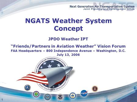 "1 NGATS Weather System Concept JPDO Weather IPT ""Friends/Partners in Aviation Weather"" Vision Forum FAA Headquarters – 800 Independence Avenue – Washington,"