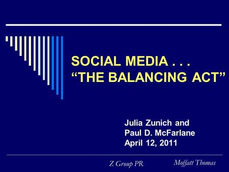 "Moffatt Thomas Z Group PR SOCIAL MEDIA... ""THE BALANCING ACT"" Julia Zunich and Paul D. McFarlane April 12, 2011."
