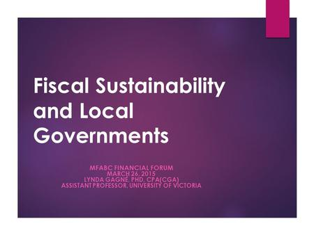 Fiscal Sustainability and Local Governments MFABC FINANCIAL FORUM MARCH 26, 2015 LYNDA GAGNÉ, PHD, CPA(CGA) ASSISTANT PROFESSOR, UNIVERSITY OF VICTORIA.
