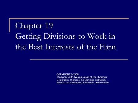 Chapter 19 Getting Divisions to Work in the Best Interests of the Firm COPYRIGHT © 2008 Thomson South-Western, a part of The Thomson Corporation. Thomson,