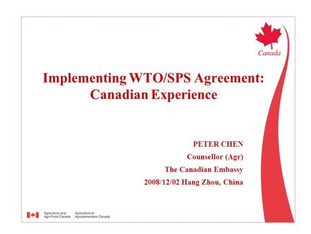 PETER CHEN Counsellor (Agr) The Canadian Embassy 2008/12/02 Hang Zhou, China Implementing WTO/SPS Agreement: Canadian Experience.