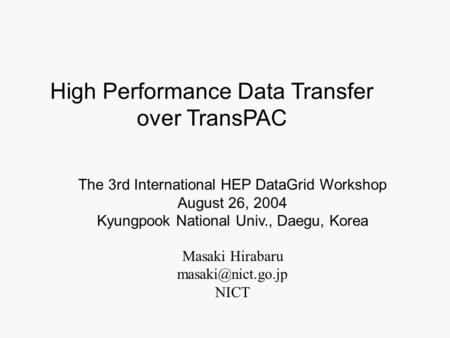 Masaki Hirabaru NICT The 3rd International HEP DataGrid Workshop August 26, 2004 Kyungpook National Univ., Daegu, Korea High Performance.