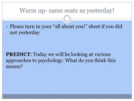 "Warm up- same seats as yesterday! Please turn in your ""all about you!"" sheet if you did not yesterday PREDICT: Today we will be looking at various approaches."
