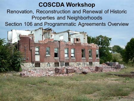 COSCDA Workshop Renovation, Reconstruction and Renewal of Historic Properties and Neighborhoods Section 106 and Programmatic Agreements Overview.