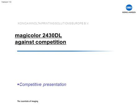 KONICA MINOLTA PRINTING SOLUTIONS EUROPE B.V. magicolor 2430DL against competition  Competitive presentation Version 1.0.