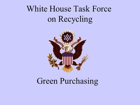 White House Task Force on Recycling Green Purchasing.