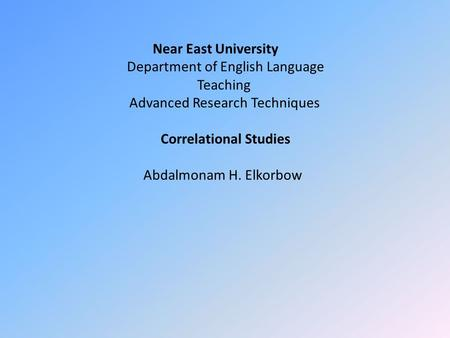 Near East University Department of English Language Teaching Advanced Research Techniques Correlational Studies Abdalmonam H. Elkorbow.