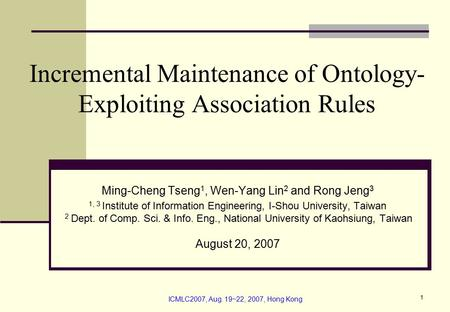 ICMLC2007, Aug. 19~22, 2007, Hong Kong 1 Incremental Maintenance of Ontology- Exploiting Association Rules Ming-Cheng Tseng 1, Wen-Yang Lin 2 and Rong.