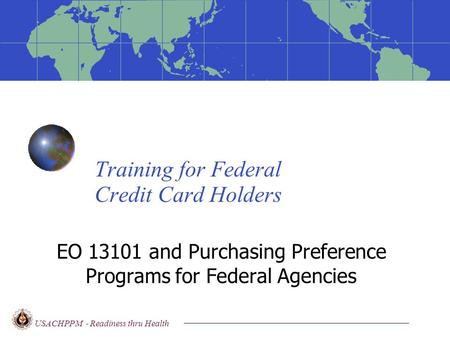 Training for Federal Credit Card Holders EO 13101 and Purchasing Preference Programs for Federal Agencies USACHPPM - Readiness thru Health.