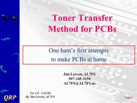 QRP Page 1 Toner Transfer Method for PCBs One ham's first attempts to make PCBs at home Jim Larsen, AL7FS 907-345-3190 Ver 1.0 3/22/06 By.