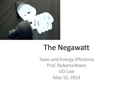 The Negawatt Taxes and Energy Efficiency Prof. Roberta Mann UO Law May 15, 2013.