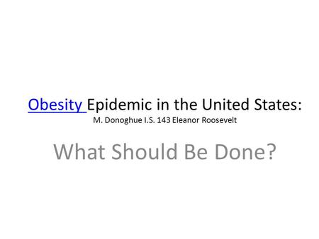Obesity Obesity Epidemic in the United States: M. Donoghue I.S. 143 Eleanor Roosevelt What Should Be Done?