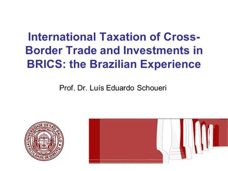 International Taxation of Cross- Border Trade and Investments in BRICS: the Brazilian Experience Prof. Dr. Luís Eduardo Schoueri.