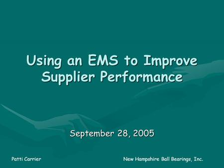Using an EMS to Improve Supplier Performance September 28, 2005 Patti Carrier New Hampshire Ball Bearings, Inc.