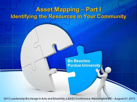 Asset Mapping – Part I Identifying the Resources in Your Community Bo Beaulieu Purdue University 2013 Leadership Exchange in Arts and Disability (LEAD)
