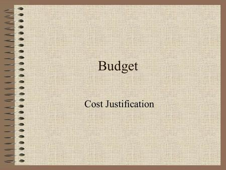 Budget Cost Justification. What is a Budget Assigning specific amounts of money to specific areas in a fiscal year.