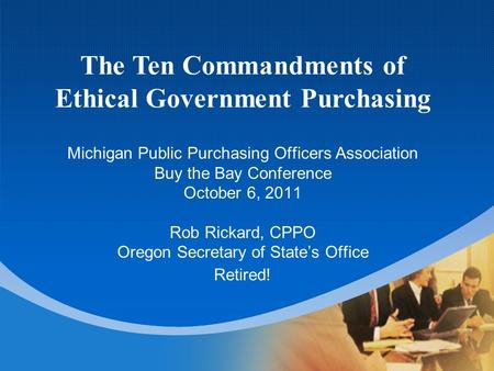 Michigan Public Purchasing Officers Association Buy the Bay Conference October 6, 2011 Rob Rickard, CPPO Oregon Secretary of State's Office Retired! The.