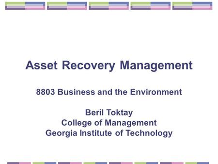 Asset Recovery Management 8803 Business and the Environment Beril Toktay College of Management Georgia Institute of Technology.