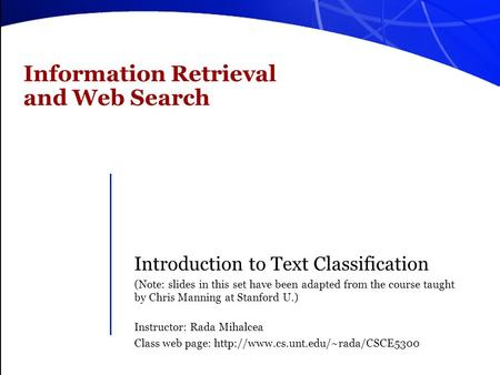 Information Retrieval and Web Search Introduction to Text Classification (Note: slides in this set have been adapted from the course taught by Chris Manning.