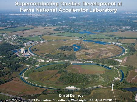 Superconducting Cavities Development at Fermi National Accelerator Laboratory Dmitri Denisov DIET Federation Roundtable, Washington DC, April 29 2015.