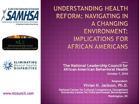 Presented by The National Leadership Council for African American Behavioral Health October 7, 2010 Respondent: Vivian H. Jackson, Ph.D. National Center.