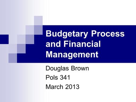 Budgetary Process and Financial Management Douglas Brown Pols 341 March 2013.