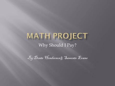 Why Should I Pay? By Donte Henderson& Samonte Evans.