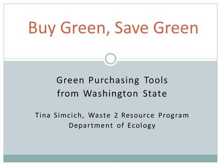 Green Purchasing Tools from Washington State Tina Simcich, Waste 2 Resource Program Department of Ecology Buy Green, Save Green.