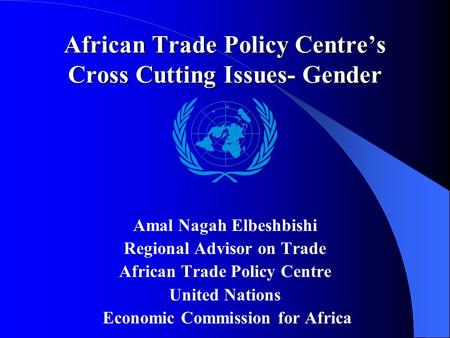 African Trade Policy Centre's Cross Cutting Issues- Gender Amal Nagah Elbeshbishi Regional Advisor on Trade African Trade Policy Centre United Nations.