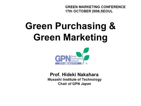 Green Purchasing & Green Marketing Prof. Hideki Nakahara Musashi Institute of Technology Chair of GPN Japan GREEN MARKETING CONFERENCE 17th OCTOBER 2006,SEOUL.