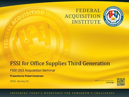 Jeffrey B. Birch, Acting Director www.fai.gov FSSI for Office Supplies Third Generation FSSI OS3 Acquisition Seminar 2015, January 21 Presented by Robert.