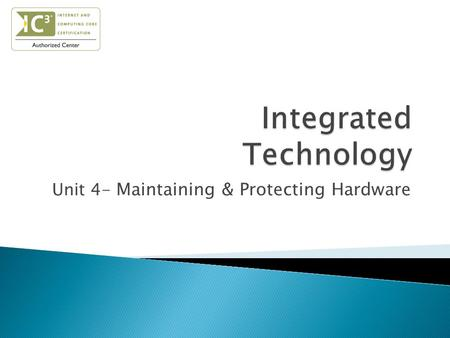 Unit 4- Maintaining & Protecting Hardware.  Identify the importance of keeping a computer clean.  Explain what is needed to clean a PC.  Identify the.