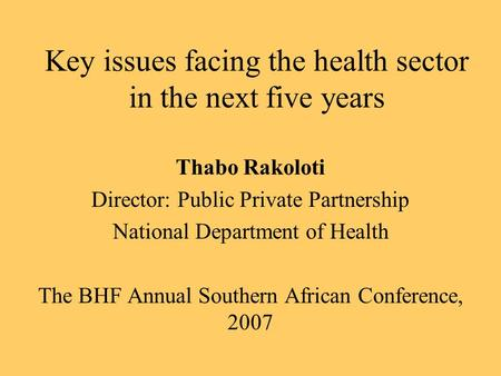 Key issues facing the health sector in the next five years Thabo Rakoloti Director: Public Private Partnership National Department of Health The BHF Annual.