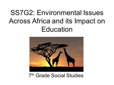 SS7G2: Environmental Issues Across Africa and its Impact on Education 7 th Grade Social Studies.