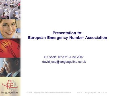 © 2006 Language Line Services Confidential Information w w w. L a n g u a g e L i n e. c o.uk Presentation to: European Emergency Number Association Brussels,
