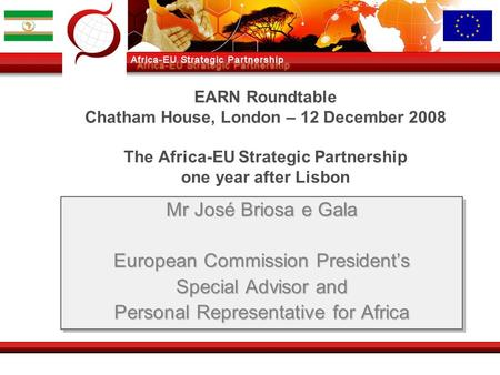 EARN Roundtable Chatham House, London – 12 December 2008 The Africa-EU Strategic Partnership one year after Lisbon Mr José Briosa e Gala European Commission.