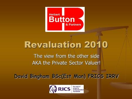 Revaluation 2010 The view from the other side AKA the Private Sector Valuer! David Bingham BSc(Est Man) FRICS IRRV.