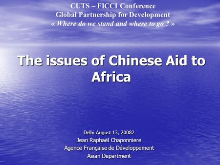 The issues of Chinese Aid to Africa Delhi August 13, 20082 Jean Raphaël Chaponniere Agence Française de Développement Asian Department CUTS – FICCI Conference.