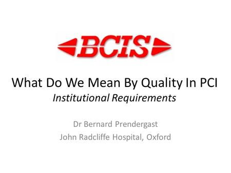What Do We Mean By Quality In PCI Institutional Requirements Dr Bernard Prendergast John Radcliffe Hospital, Oxford.