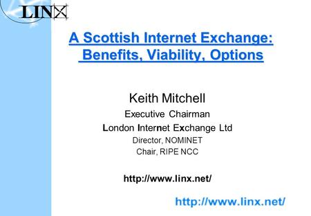 A Scottish Internet Exchange: Benefits, Viability, Options Keith Mitchell Executive Chairman London Internet Exchange Ltd Director, NOMINET Chair, RIPE.