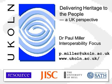 Dr Paul Miller Interoperability Focus Delivering Heritage to the People — a UK perspective.