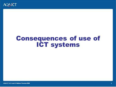 1 AQA ICT AS Level © Nelson Thornes 2008 1 Consequences of use of ICT systems.