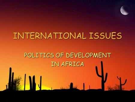INTERNATIONAL ISSUES POLITICS OF DEVELOPMENT IN AFRICA POLITICS OF DEVELOPMENT IN AFRICA.
