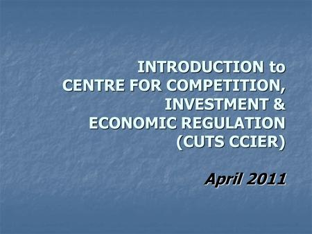 INTRODUCTION to CENTRE FOR COMPETITION, INVESTMENT & ECONOMIC REGULATION (CUTS CCIER) April 2011.