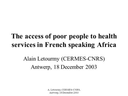 A. Letourmy, CERMES- CNRS, Antwerp, 18 December 2003 The access of poor people to health services in French speaking Africa Alain Letourmy (CERMES-CNRS)