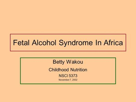 Fetal Alcohol Syndrome In Africa Betty Wakou Childhood Nutrition NSCI 5373 November 7, 2002.