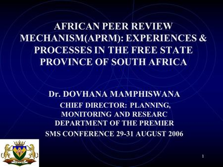 1 AFRICAN PEER REVIEW MECHANISM(APRM): EXPERIENCES & PROCESSES IN THE FREE STATE PROVINCE OF SOUTH AFRICA Dr. DOVHANA MAMPHISWANA CHIEF DIRECTOR: PLANNING,