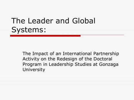 The Leader and Global Systems: The Impact of an International Partnership Activity on the Redesign of the Doctoral Program in Leadership Studies at Gonzaga.